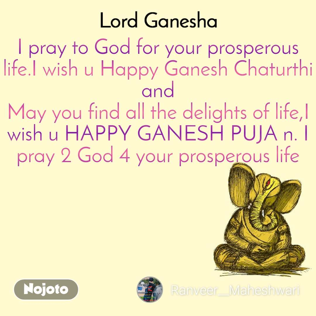 Ganpati Bappa I pray to God for your prosperous life.I wish u Happy Ganesh Chaturthi and May you find all the delights of life,I wish u HAPPY GANESH PUJA n. I pray 2 God 4 your prosperous life