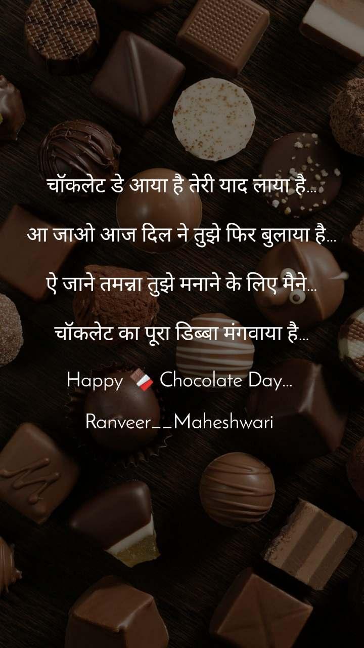 चॉकलेट डे आया है तेरी याद लाया है…  आ जाओ आज दिल ने तुझे फिर बुलाया है…  ऐ जाने तमन्ना तुझे मनाने के लिए मैने…  चॉकलेट का पूरा डिब्बा मंगवाया है…  Happy 🍫 Chocolate Day…   Ranveer__Maheshwari
