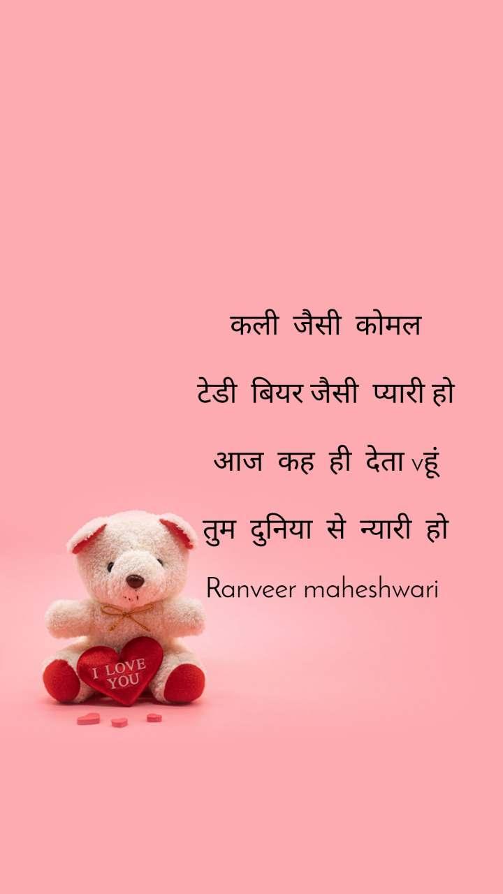 कली  जैसी  कोमल  टेडी  बियर जैसी  प्यारी हो  आज  कह  ही  देता vहूं  तुम  दुनिया  से  न्यारी  हो  Ranveer maheshwari