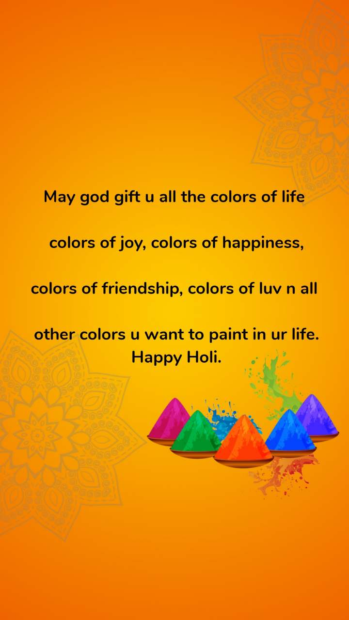 May god gift u all the colors of life   colors of joy, colors of happiness,   colors of friendship, colors of luv n all   other colors u want to paint in ur life.  Happy Holi.