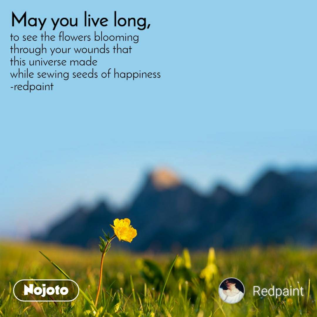 May you live long to see the flowers blooming through your wounds that this universe made while sewing seeds of happiness -redpaint
