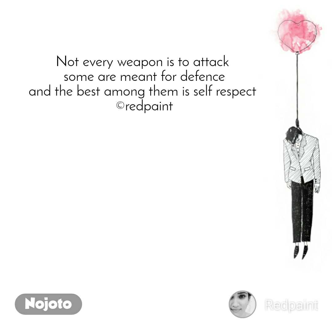 Not every weapon is to attack  some are meant for defence and the best among them is self respect  ©redpaint