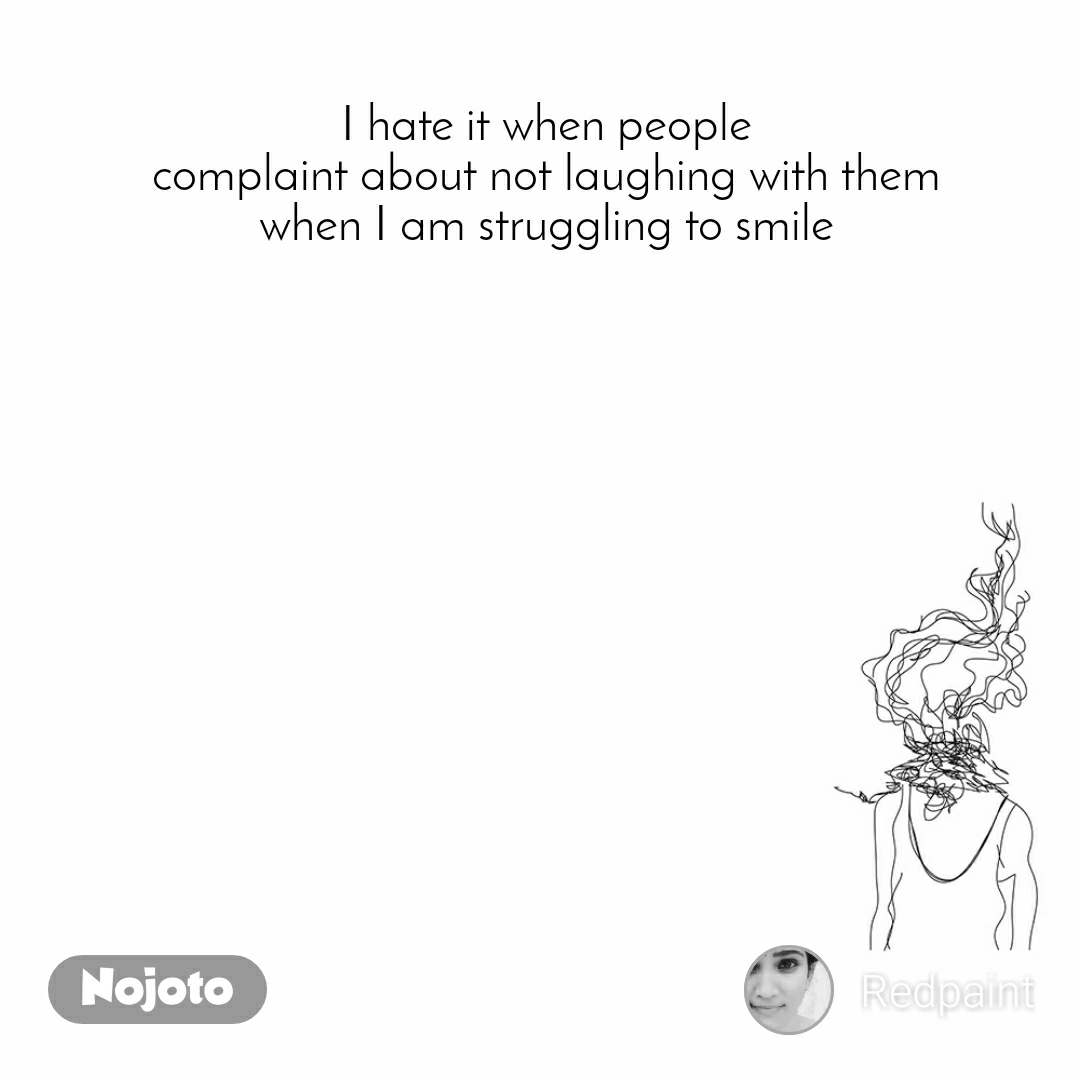 I hate it when people complaint about not laughing with them when I am struggling to smile