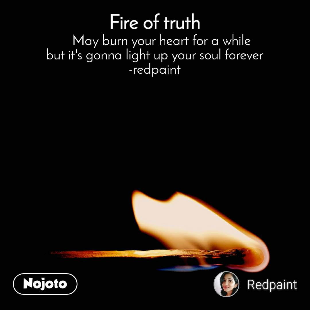 Fire of truth     May burn your heart for a while but it's gonna light up your soul forever -redpaint