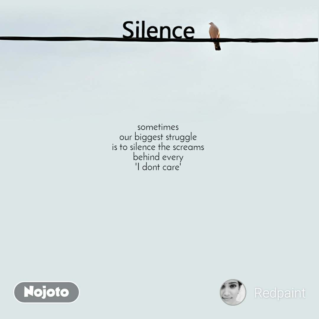 Silence  sometimes our biggest struggle is to silence the screams behind every 'I dont care'