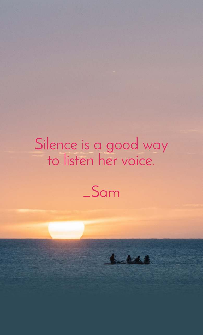 Silence is a good way to listen her voice.  _Sam