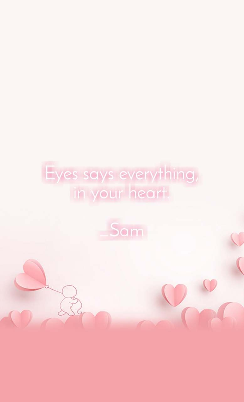 Eyes says everything, in your heart.  _Sam