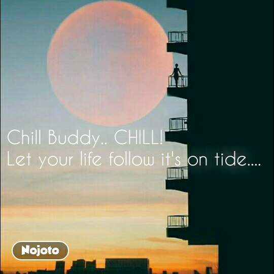Chill Buddy.. CHILL!  Let your life follow it's on tide....