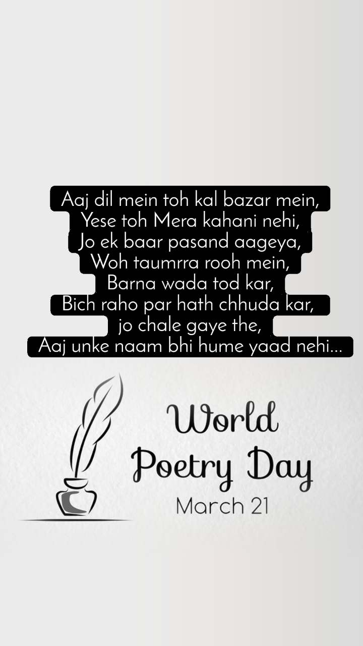 World Poetry Day 21 March Aaj dil mein toh kal bazar mein, Yese toh Mera kahani nehi, Jo ek baar pasand aageya, Woh taumrra rooh mein, Barna wada tod kar, Bich raho par hath chhuda kar,  jo chale gaye the, Aaj unke naam bhi hume yaad nehi...