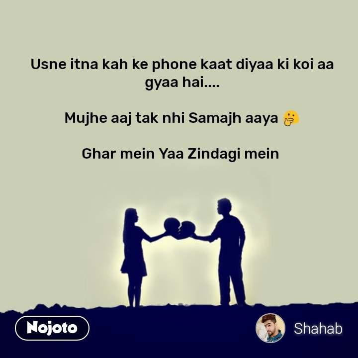 Usne itna kah ke phone kaat diyaa ki koi aa gyaa hai....  Mujhe aaj tak nhi Samajh aaya 🤔  Ghar mein Yaa Zindagi mein  #NojotoQuote