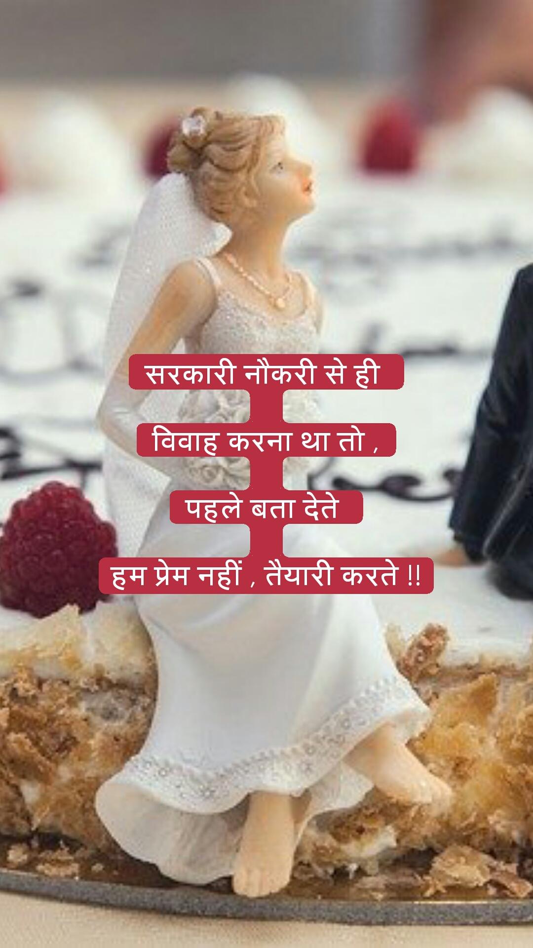 सरकारी नौकरी से ही   विवाह करना था तो ,  पहले बता देते   हम प्रेम नहीं , तैयारी करते !!