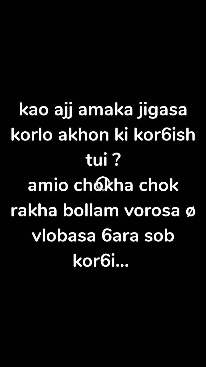 kao ajj amaka jigasa korlo akhon ki kor6ish tui ? amio chokha chok rakha bollam vorosa ø vlobasa 6ara sob kor6i...