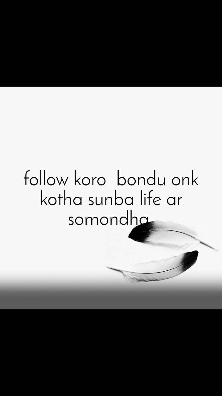 follow koro  bondu onk kotha sunba life ar somondha
