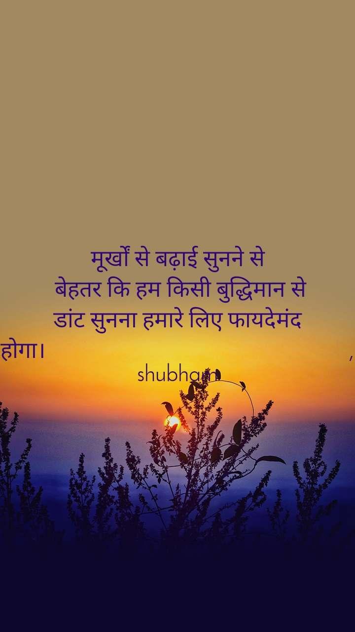 मूर्खों से बढ़ाई सुनने से  बेहतर कि हम किसी बुद्धिमान से डांट सुनना हमारे लिए फायदेमंद होगा।                                                        , shubham