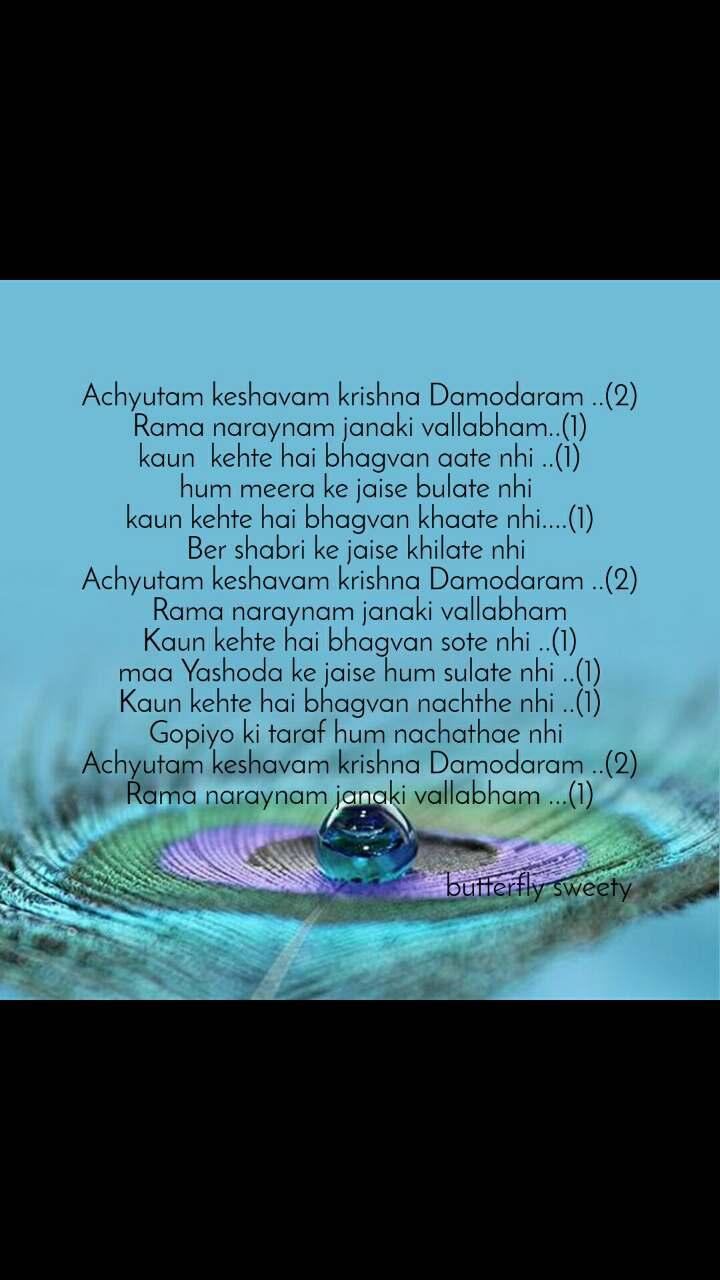 Achyutam keshavam krishna Damodaram ..(2) Rama naraynam janaki vallabham..(1) kaun  kehte hai bhagvan aate nhi ..(1) hum meera ke jaise bulate nhi  kaun kehte hai bhagvan khaate nhi....(1) Ber shabri ke jaise khilate nhi  Achyutam keshavam krishna Damodaram ..(2) Rama naraynam janaki vallabham Kaun kehte hai bhagvan sote nhi ..(1) maa Yashoda ke jaise hum sulate nhi ..(1) Kaun kehte hai bhagvan nachthe nhi ..(1) Gopiyo ki taraf hum nachathae nhi  Achyutam keshavam krishna Damodaram ..(2) Rama naraynam janaki vallabham ...(1)                                                    butterfly sweety
