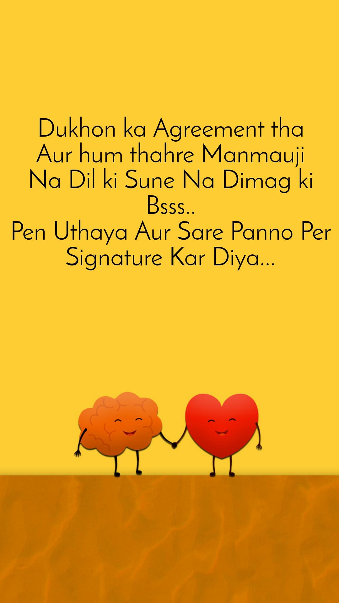 Dukhon ka Agreement tha Aur hum thahre Manmauji Na Dil ki Sune Na Dimag ki Bsss.. Pen Uthaya Aur Sare Panno Per Signature Kar Diya...