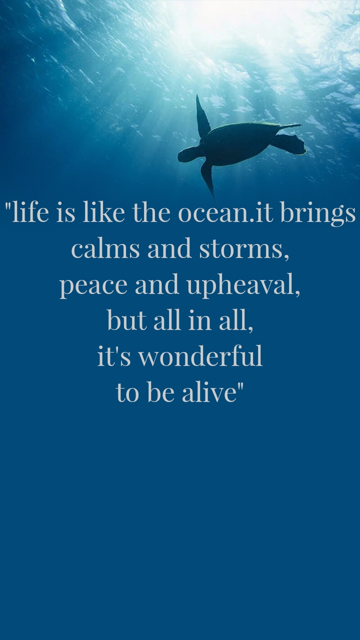"""""""life is like the ocean.it brings calms and storms, peace and upheaval, but all in all, it's wonderful to be alive"""""""