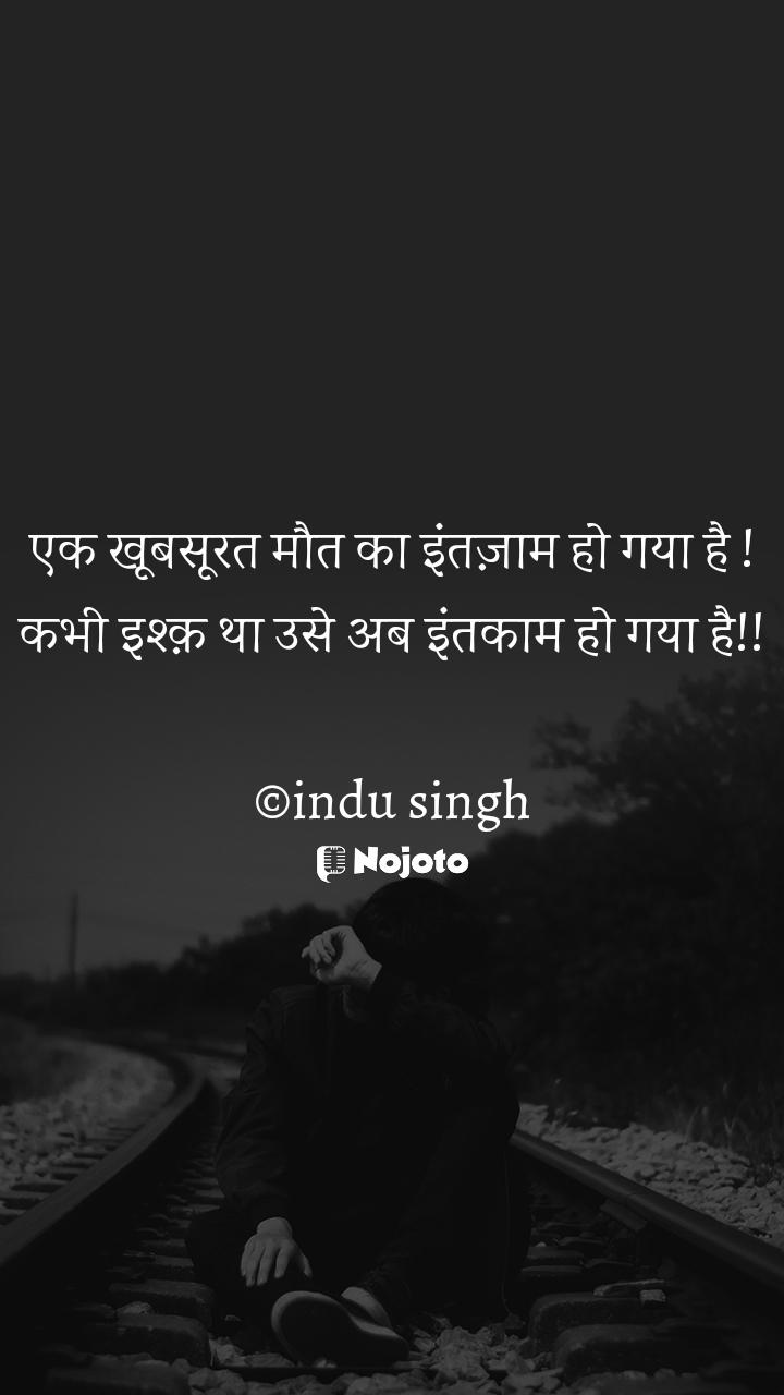 एक खूबसूरत मौत का इंतज़ाम हो गया है ! कभी इश्क़ था उसे अब इंतकाम हो गया है!!  ©indu singh