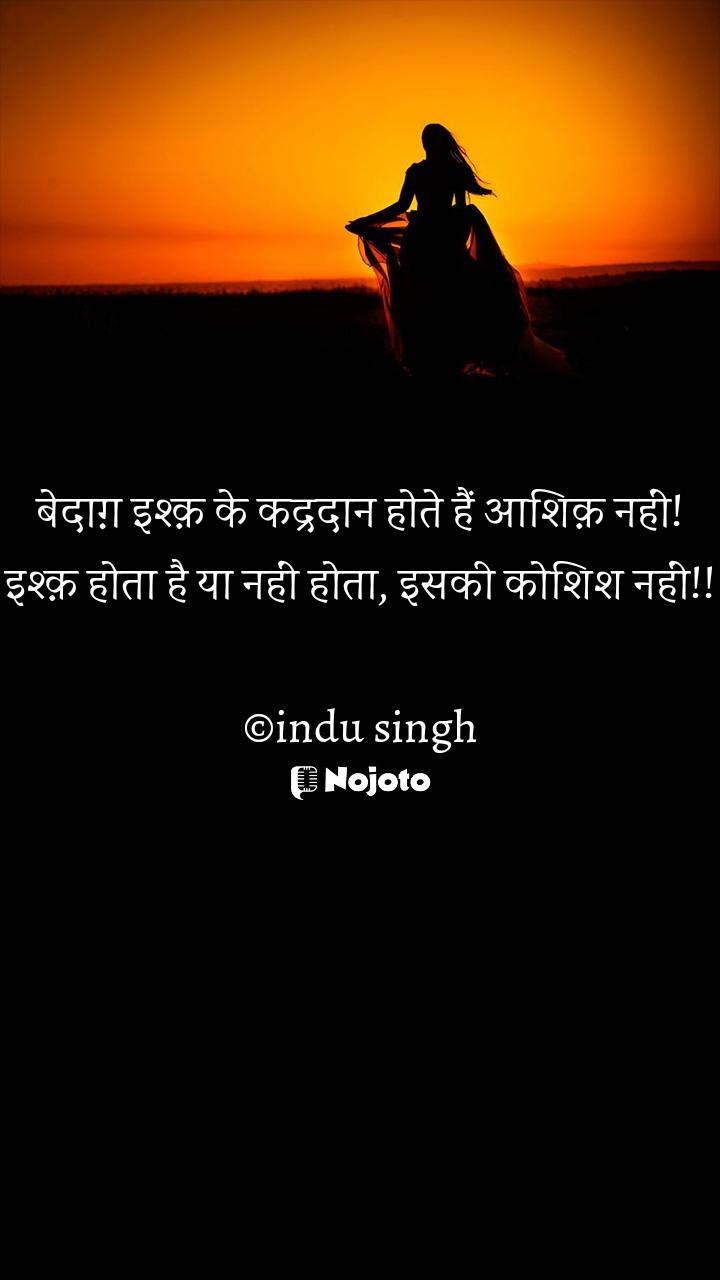बेदाग़ इश्क़ के कद्रदान होते हैं आशिक़ नहीं! इश्क़ होता है या नहीं होता, इसकी कोशिश नहीं!!  ©indu singh