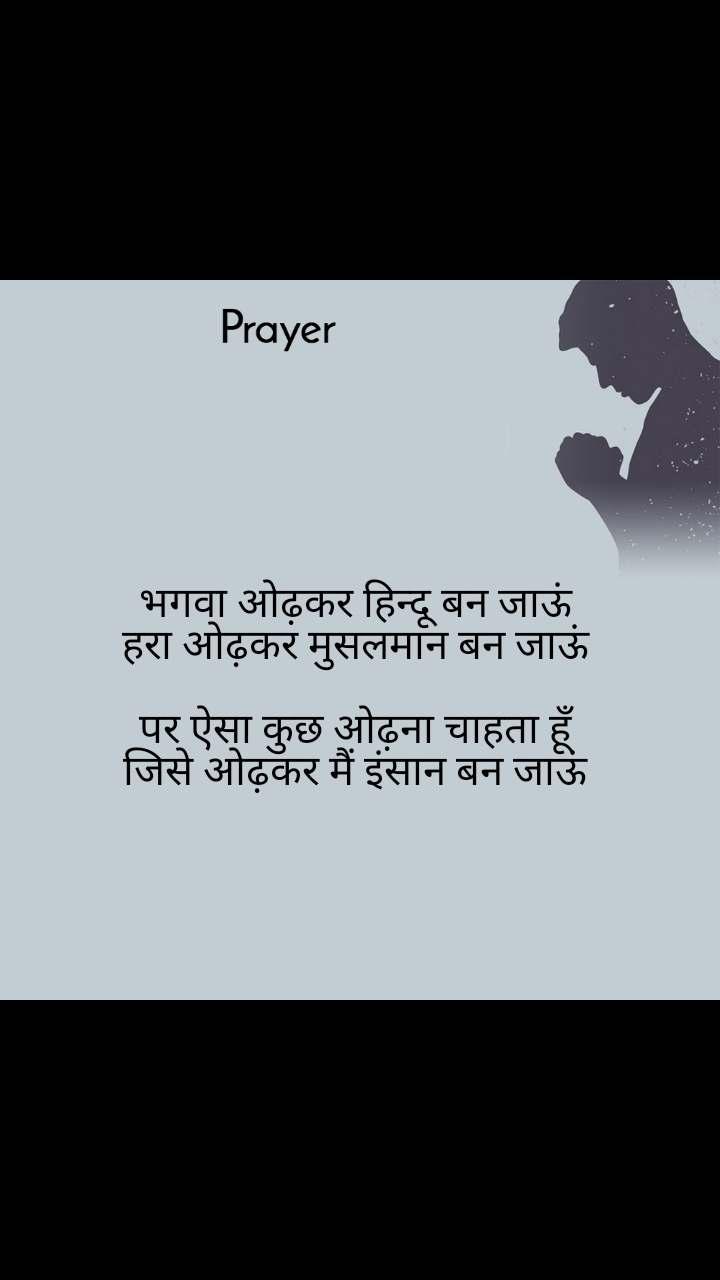 Prayer  भगवा ओढ़कर हिन्दू बन जाऊं हरा ओढ़कर मुसलमान बन जाऊं  पर ऐसा कुछ ओढ़ना चाहता हूँ जिसे ओढ़कर मैं इंसान बन जाऊं