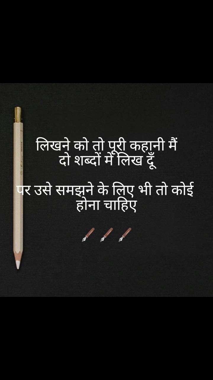writing quotes in hindi लिखने को तो पूरी कहानी मैं दो शब्दों में लिख दूँ  पर उसे समझने के लिए भी तो कोई  होना चाहिए  🖋️🖋️🖋️