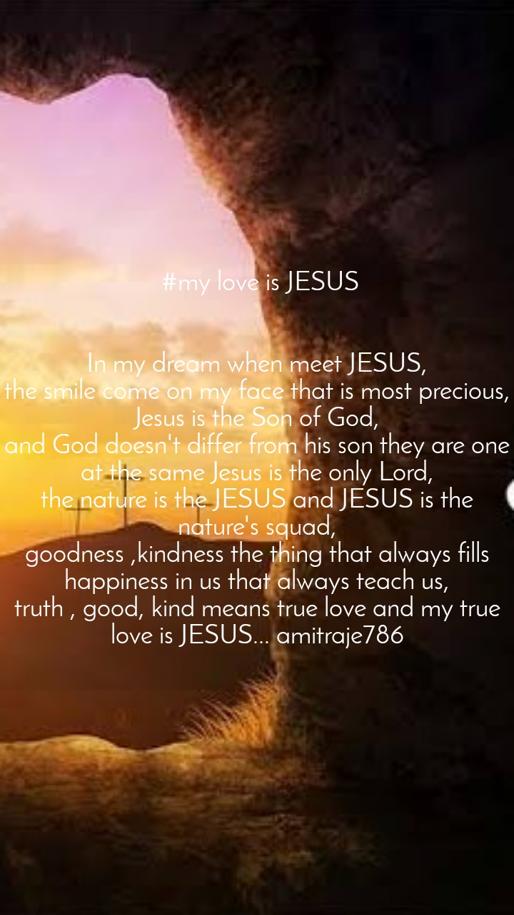 #my love is JESUS   In my dream when meet JESUS, the smile come on my face that is most precious, Jesus is the Son of God, and God doesn't differ from his son they are one at the same Jesus is the only Lord, the nature is the JESUS and JESUS is the nature's squad, goodness ,kindness the thing that always fills happiness in us that always teach us, truth , good, kind means true love and my true love is JESUS... amitraje786