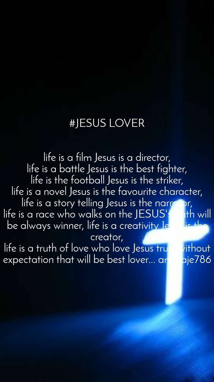 #JESUS LOVER   life is a film Jesus is a director, life is a battle Jesus is the best fighter, life is the football Jesus is the striker, life is a novel Jesus is the favourite character, life is a story telling Jesus is the narrator, life is a race who walks on the JESUS's path will be always winner, life is a creativity Jesus is the creator, life is a truth of love who love Jesus truly without expectation that will be best lover... amitraje786