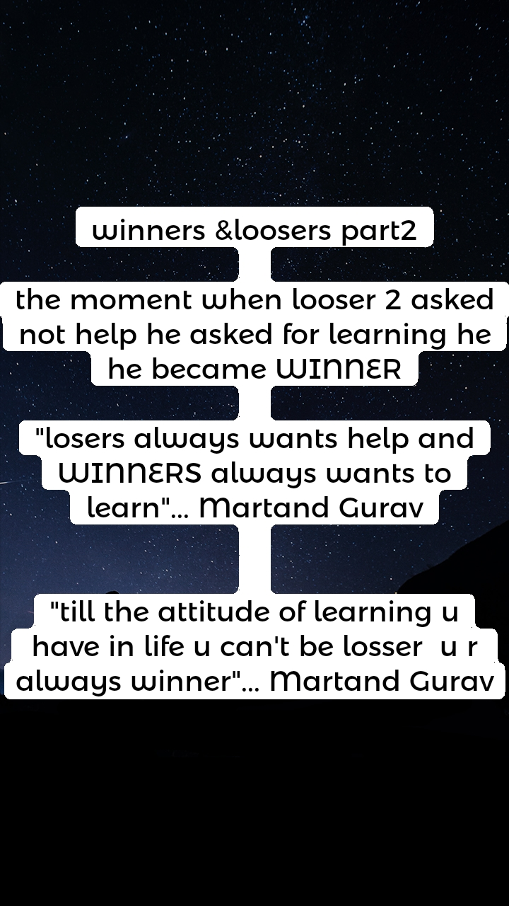 """winners &loosers part2  the moment when looser 2 asked not help he asked for learning he he became WINNER  """"losers always wants help and WINNERS always wants to learn""""... Martand Gurav   """"till the attitude of learning u have in life u can't be losser  u r  always winner""""... Martand Gurav"""