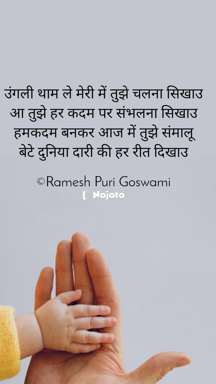 उंगली थाम ले मेरी में तुझे चलना सिखाउ आ तुझे हर कदम पर संभलना सिखाउ हमकदम बनकर आज में तुझे संमालू बेटे दुनिया दारी की हर रीत दिखाउ  ©Ramesh Puri Goswami