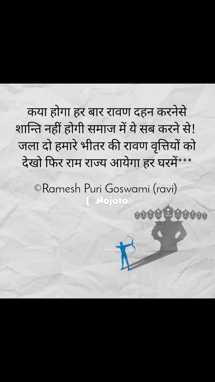 कया होगा हर बार रावण दहन करनेसे शान्ति नहीं होगी समाज में ये सब करने से!  जला दो हमारे भीतर की रावण वृत्तियों को देखो फिर राम राज्य आयेगा हर घरमें***  ©Ramesh Puri Goswami (ravi)
