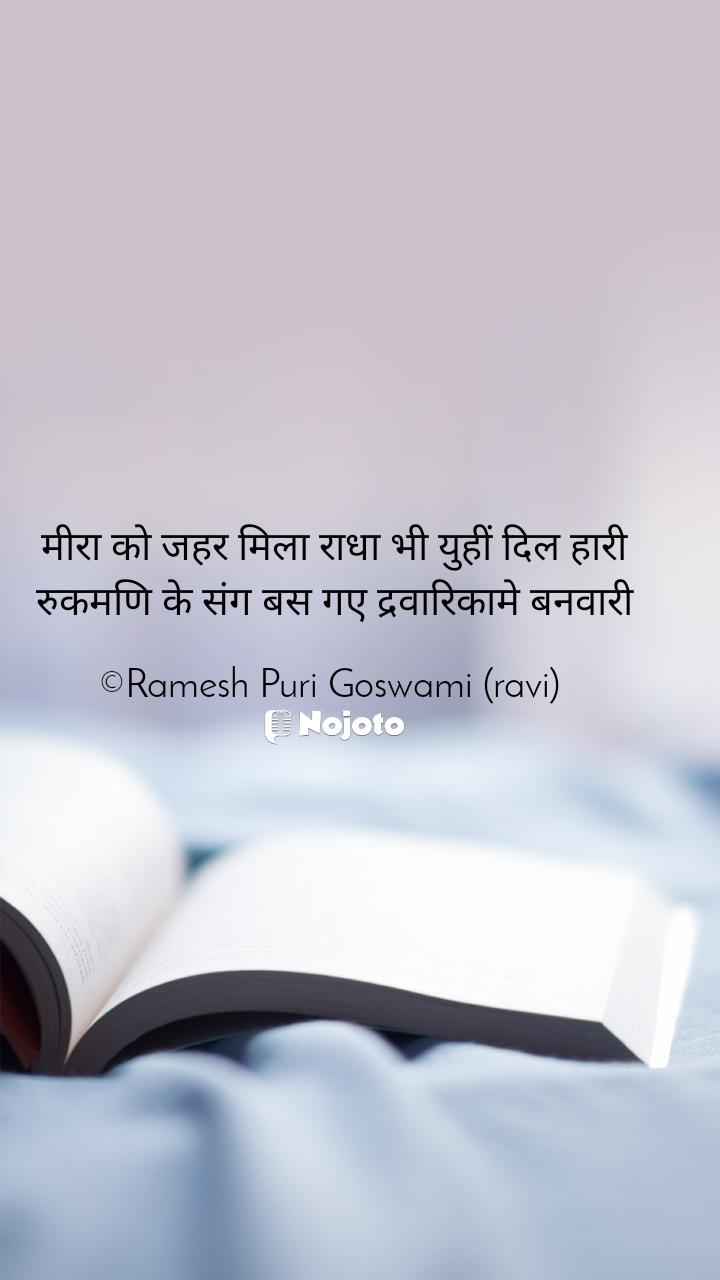 मीरा को जहर मिला राधा भी युहीं दिल हारी रुकमणि के संग बस गए द्रवारिकामे बनवारी  ©Ramesh Puri Goswami (ravi)