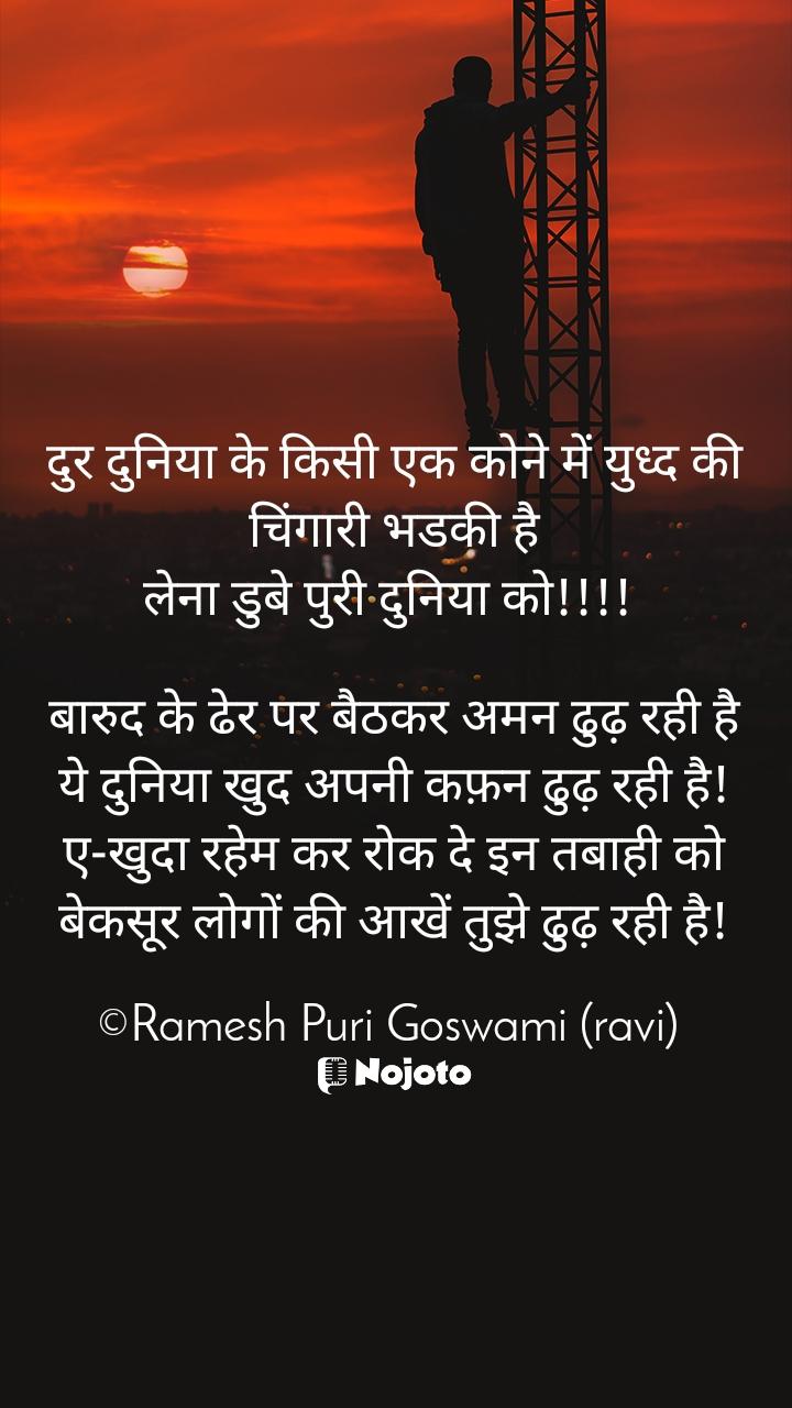 दुर दुनिया के किसी एक कोने में युध्द की चिंगारी भडकी है लेना डुबे पुरी दुनिया को!!!!   बारुद के ढेर पर बैठकर अमन ढुढ़ रही है ये दुनिया खुद अपनी कफ़न ढुढ़ रही है! ए-खुदा रहेम कर रोक दे इन तबाही को बेकसूर लोगों की आखें तुझे ढुढ़ रही है!  ©Ramesh Puri Goswami (ravi)