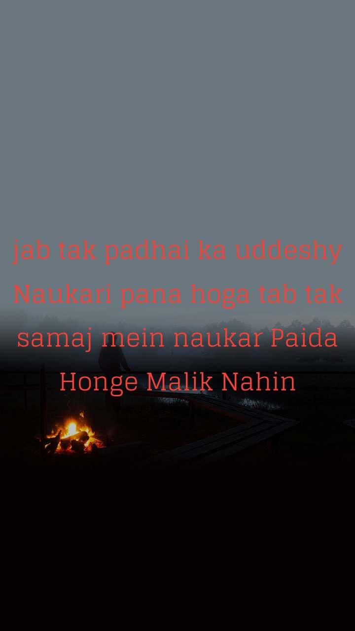 jab tak padhai ka uddeshy Naukari pana hoga tab tak samaj mein naukar Paida Honge Malik Nahin
