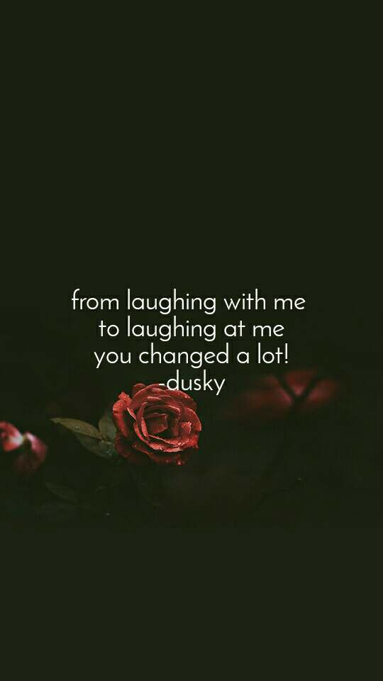 from laughing with me  to laughing at me you changed a lot! -dusky