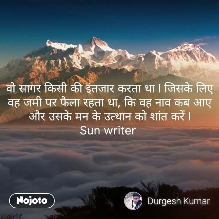 वो सागर किसी की इंतजार करता था l जिसके लिए वह जमी पर फैला रहता था, कि वह नाव कब आए और उसके मन के उत्थान को शांत करें l Sun writer  #NojotoQuote