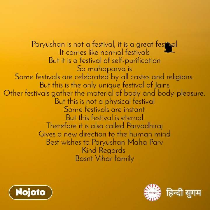 Paryushan is not a festival, it is a great festival It comes like normal festivals But it is a festival of self-purification So mahaparva is Some festivals are celebrated by all castes and religions. But this is the only unique festival of Jains Other festivals gather the material of body and body-pleasure. But this is not a physical festival Some festivals are instant But this festival is eternal Therefore it is also called Parvadhiraj Gives a new direction to the human mind Best wishes to Paryushan Maha Parv Kind Regards  Basnt Vihar family