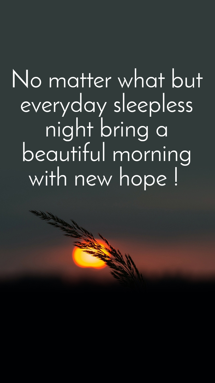 No matter what but everyday sleepless night bring a beautiful morning with new hope !