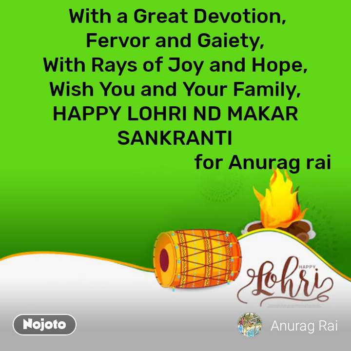 With a Great Devotion, Fervor and Gaiety, With Rays of Joy and Hope, Wish You and Your Family, HAPPY LOHRI ND MAKAR SANKRANTI                                     for Anurag rai #NojotoQuote