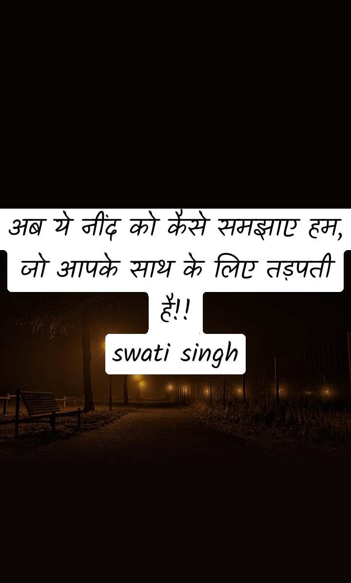 अब ये नींद को कैसे समझाए हम,           जो आपके साथ के लिए तड़पती है!! swati singh