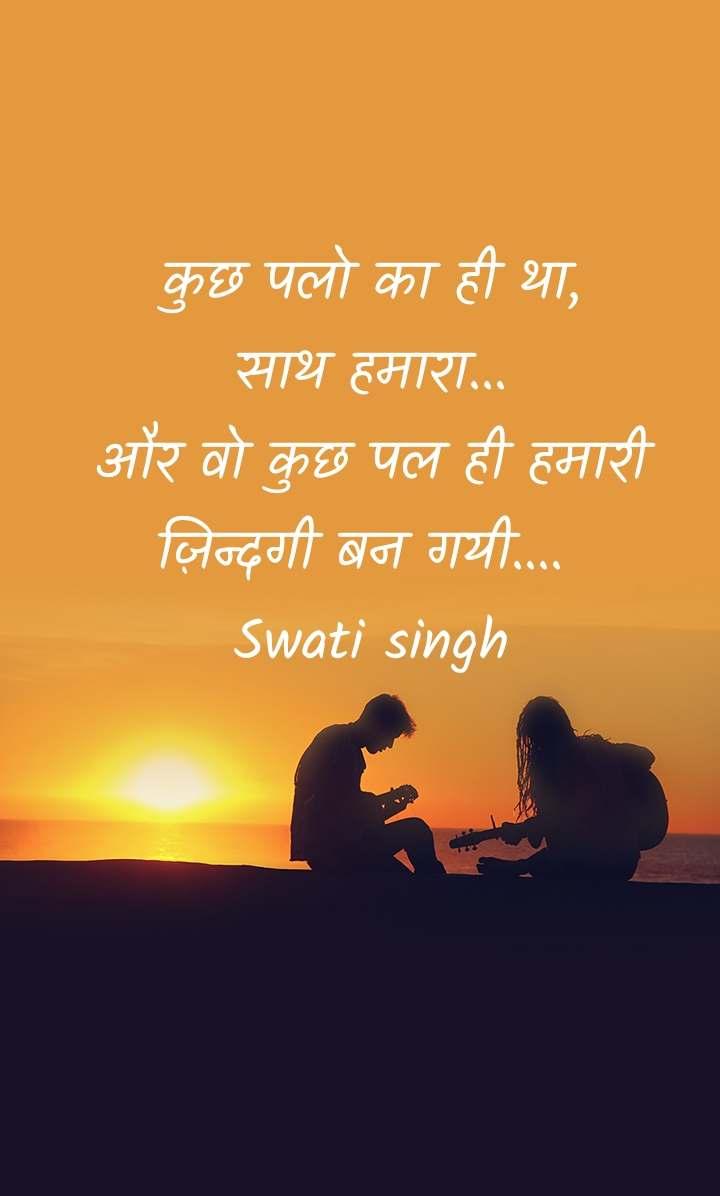 कुछ पलो का ही था,                       साथ हमारा...                             और वो कुछ पल ही हमारी ज़िन्दगी बन गयी....  Swati singh