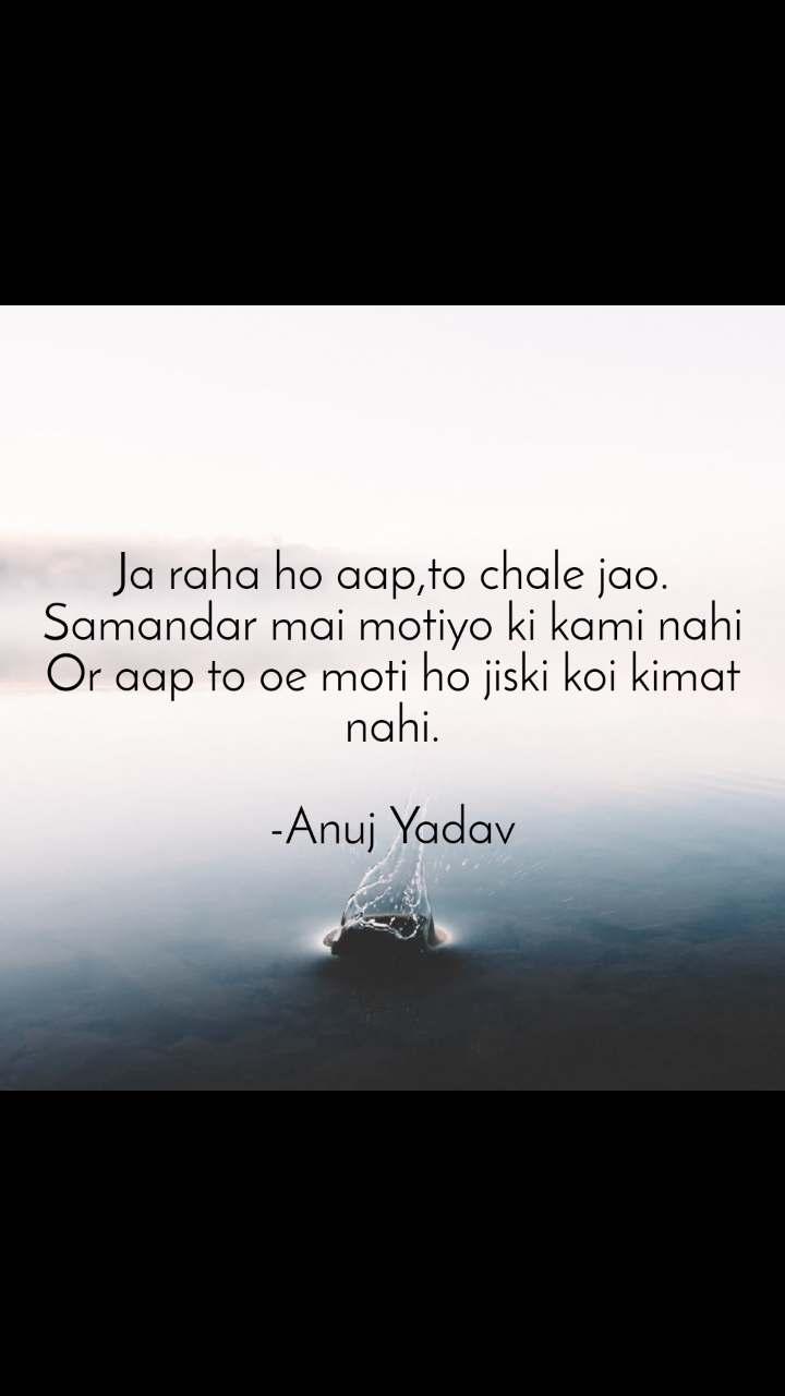 Ja raha ho aap,to chale jao. Samandar mai motiyo ki kami nahi Or aap to oe moti ho jiski koi kimat nahi.  -Anuj Yadav