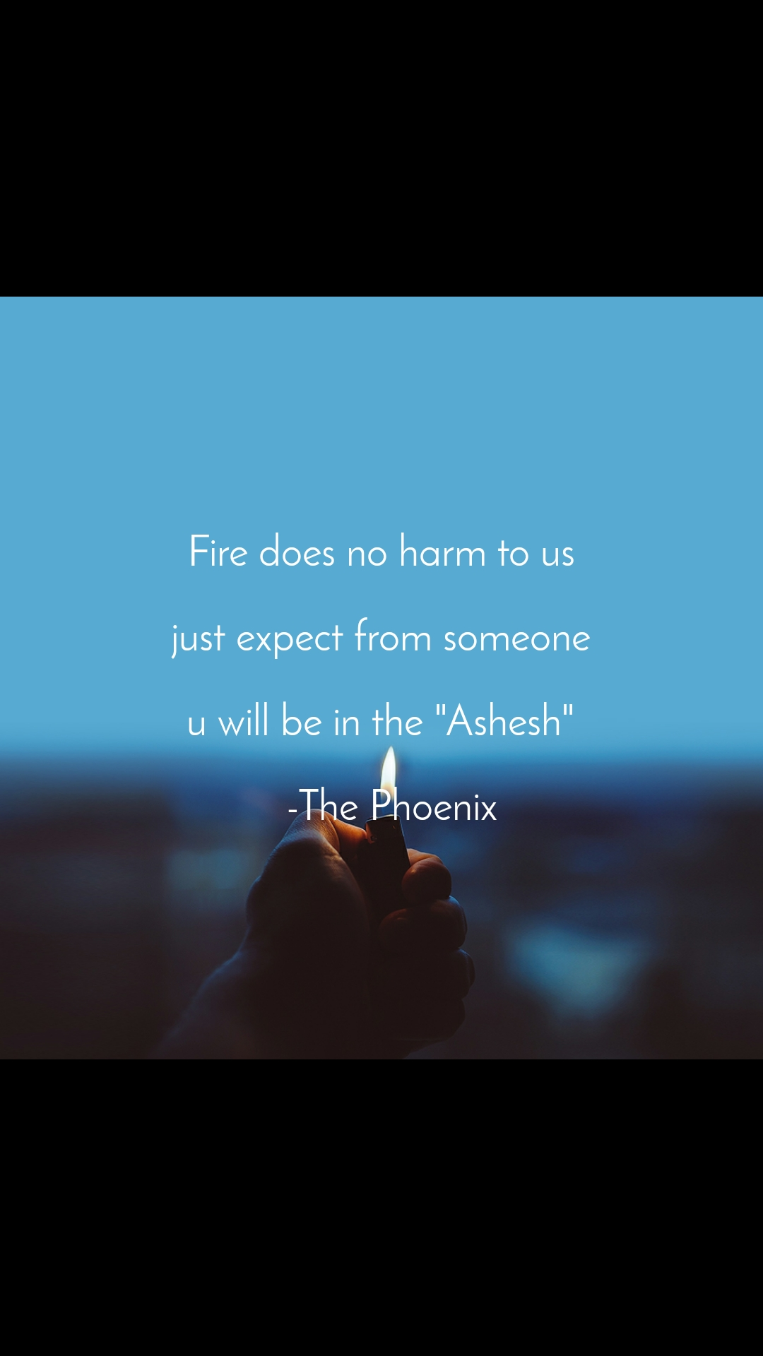 """Fire does no harm to us  just expect from someone  u will be in the """"Ashesh""""    -The Phoenix"""