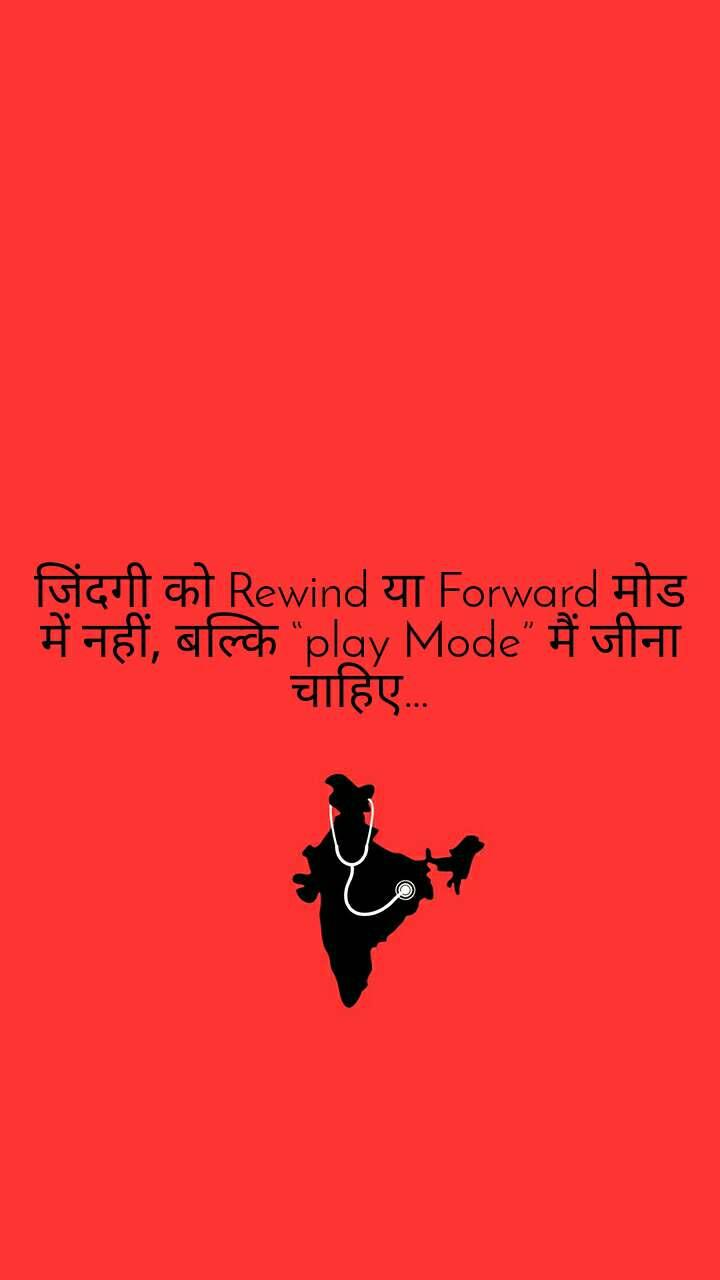 """जिंदगी को Rewind या Forward मोड में नहीं, बल्कि """"play Mode"""" मैं जीना चाहिए…"""