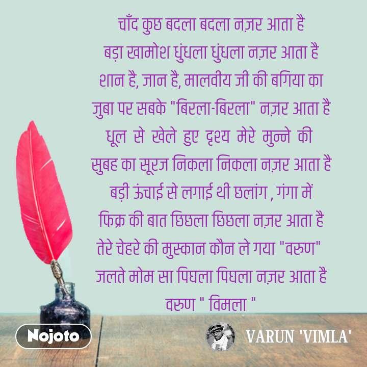 """Hindi shayari quotes चाँद कुछ बदला बदला नज़र आता है बड़ा खामोश धुंधला धुंधला नज़र आता है शान है, जान है, मालवीय जी की बगिया का जुबा पर सबके """"बिरला-बिरला"""" नज़र आता है धूल  से  खेले  हुए  दृश्य  मेरे  मुन्ने  की  सुबह का सूरज निकला निकला नज़र आता है बड़ी ऊंचाई से लगाई थी छलांग , गंगा में फिक्र की बात छिछला छिछला नज़र आता है तेरे चेहरे की मुस्कान कौन ले गया """"वरुण""""  जलते मोम सा पिघला पिघला नज़र आता है वरुण """" विमला """" #NojotoQuote"""