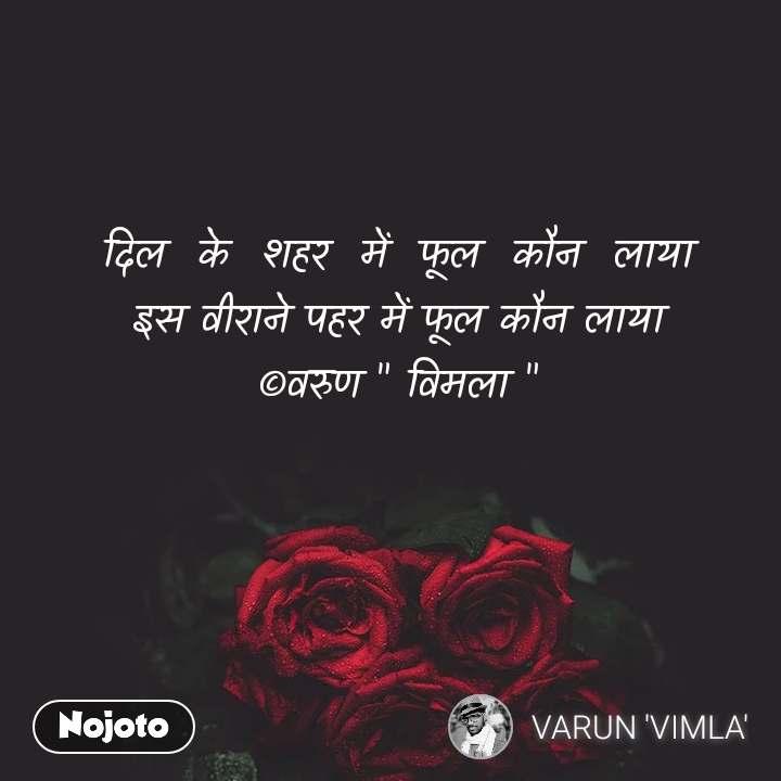 """दिल  के  शहर  में  फूल  कौन  लाया इस वीराने पहर में फूल कौन लाया ©वरुण """" विमला """""""