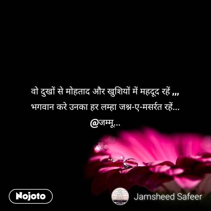 वो दुखों से मोहताद और खुशियों में महदूद रहें ,,, भगवान करे उनका हर लम्हा जश्न-ए-मसर्रत रहें... @जम्मू...