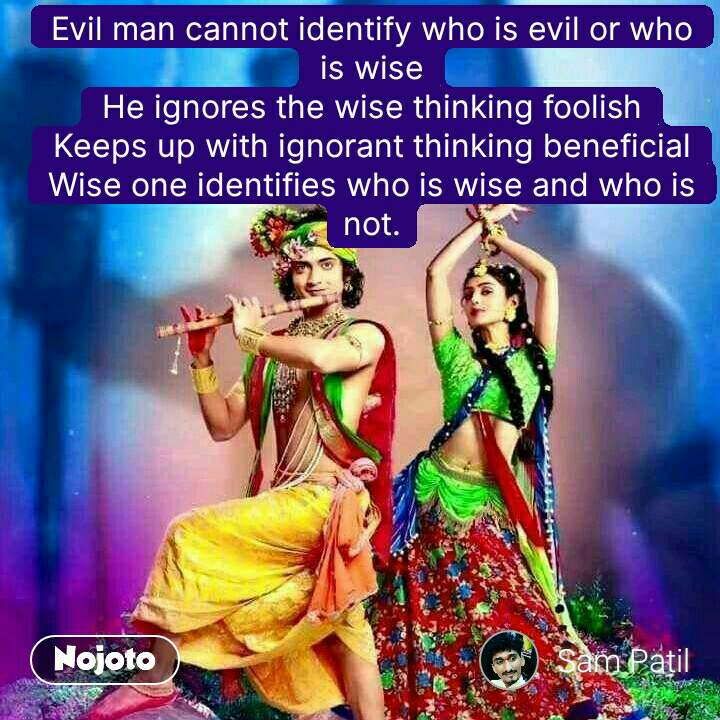 Evil man cannot identify who is evil or who is wise He ignores the wise thinking foolish Keeps up with ignorant thinking beneficial Wise one identifies who is wise and who is not. #NojotoQuote