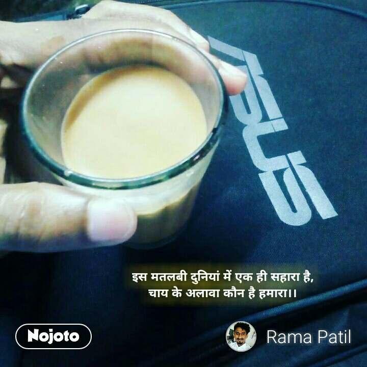 इस मतलबी दुनियां में एक ही सहारा है, चाय के अलावा कौन है हमारा।।