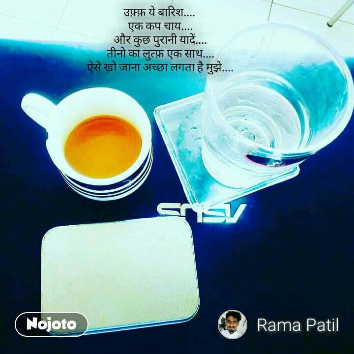 उफ़्फ़ ये बारिश....  एक कप चाय.... और कुछ पुरानी यादें.... तीनो का लुत्फ़ एक साथ.... ऐसे खो जाना अच्छा लगता है मुझे....