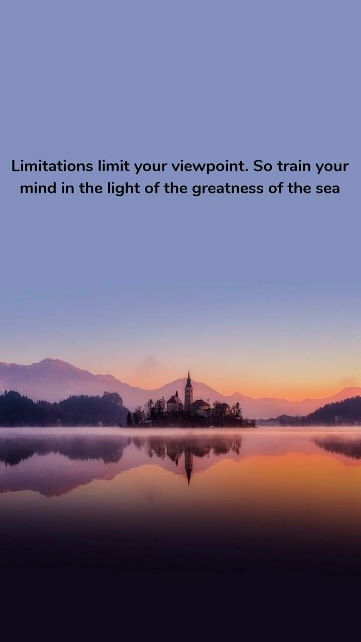 Limitations limit your viewpoint. So train your mind in the light of the greatness of the sea